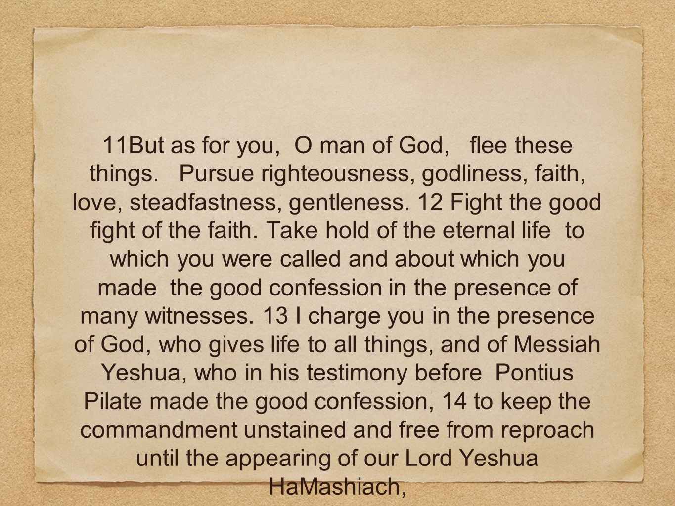 11But as for you, O man of God, flee these things. Pursue righteousness, godliness, faith, love, steadfastness, gentleness. 12 Fight the good fight of