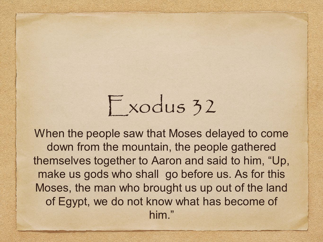 "Exodus 32 When the people saw that Moses delayed to come down from the mountain, the people gathered themselves together to Aaron and said to him, ""Up"