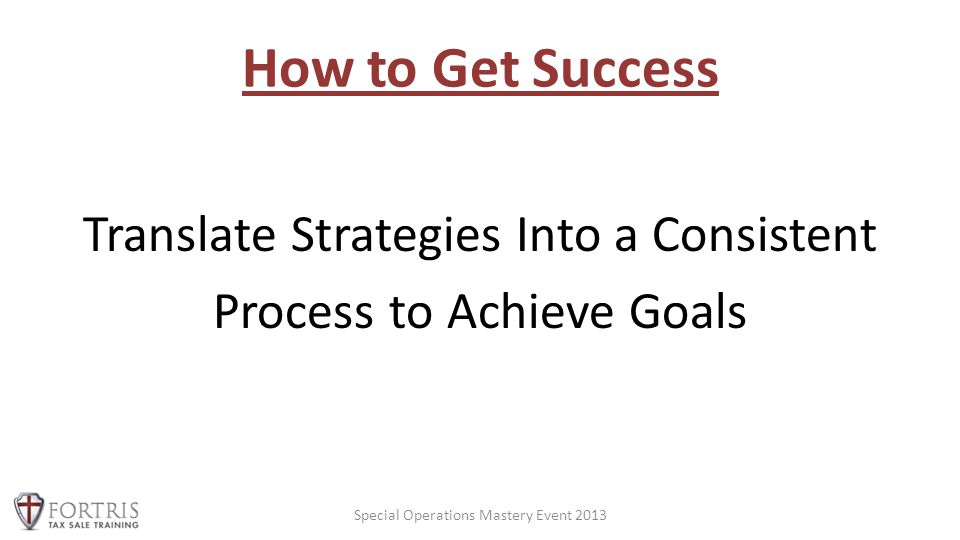 How to Get Success Translate Strategies Into a Consistent Process to Achieve Goals Special Operations Mastery Event 2013