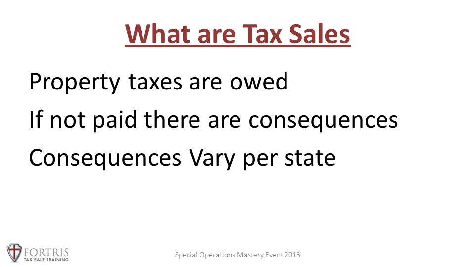 What are Tax Sales Property taxes are owed If not paid there are consequences Consequences Vary per state Special Operations Mastery Event 2013