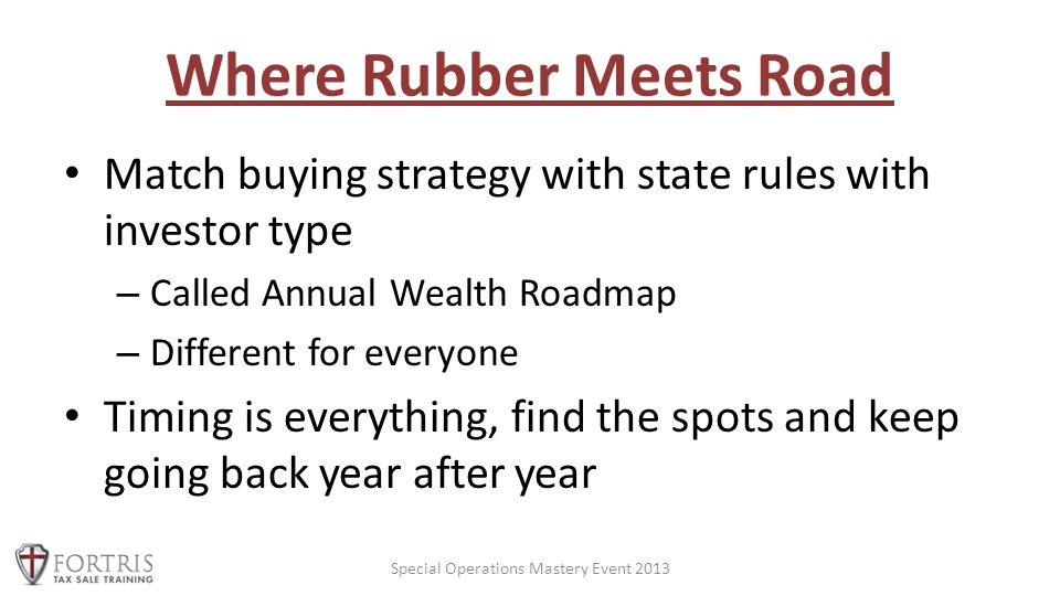 Where Rubber Meets Road Match buying strategy with state rules with investor type – Called Annual Wealth Roadmap – Different for everyone Timing is everything, find the spots and keep going back year after year Special Operations Mastery Event 2013