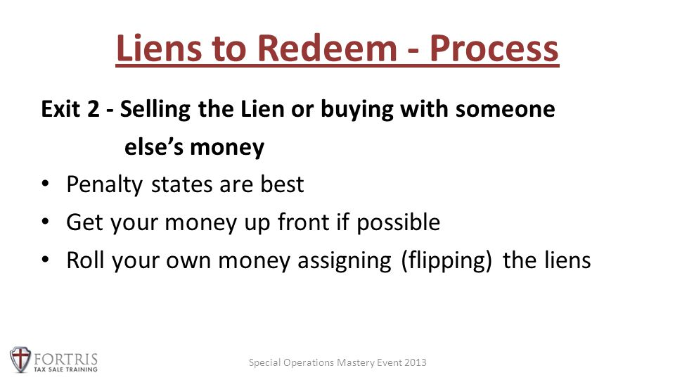 Liens to Redeem - Process Exit 2 - Selling the Lien or buying with someone else's money Penalty states are best Get your money up front if possible Roll your own money assigning (flipping) the liens Special Operations Mastery Event 2013