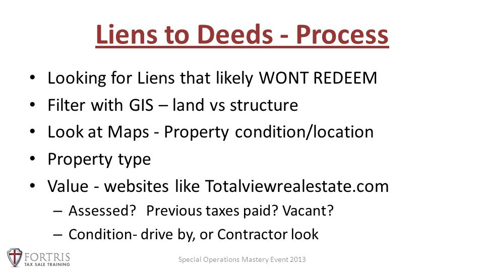 Liens to Deeds - Process Looking for Liens that likely WONT REDEEM Filter with GIS – land vs structure Look at Maps - Property condition/location Property type Value - websites like Totalviewrealestate.com – Assessed.