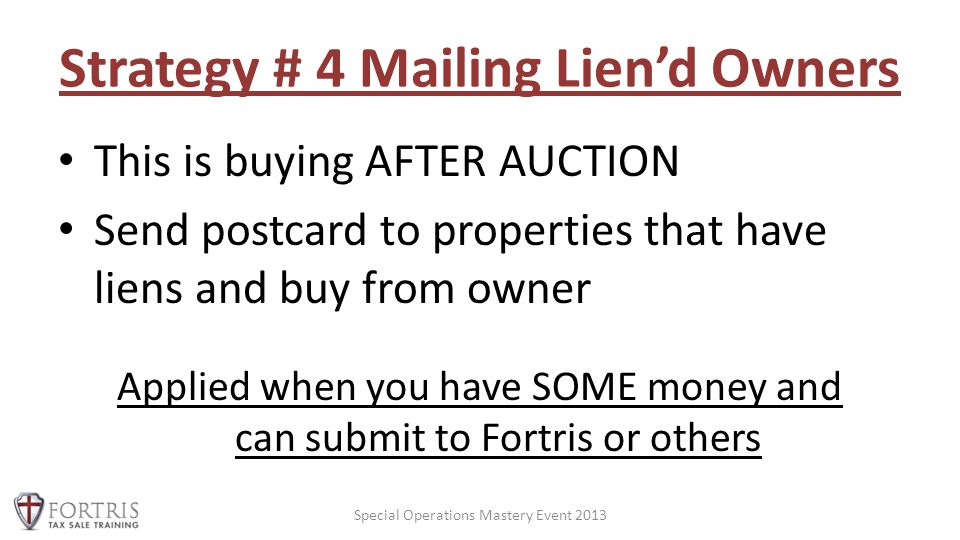 Strategy # 4 Mailing Lien'd Owners This is buying AFTER AUCTION Send postcard to properties that have liens and buy from owner Applied when you have SOME money and can submit to Fortris or others Special Operations Mastery Event 2013