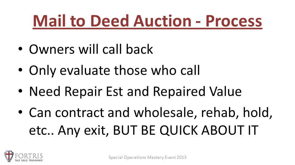 Mail to Deed Auction - Process Owners will call back Only evaluate those who call Need Repair Est and Repaired Value Can contract and wholesale, rehab, hold, etc..