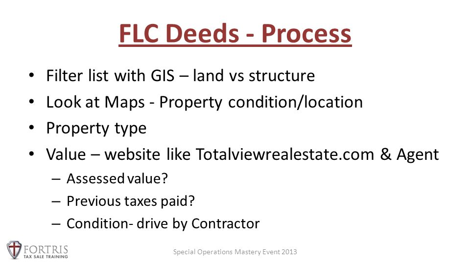 FLC Deeds - Process Filter list with GIS – land vs structure Look at Maps - Property condition/location Property type Value – website like Totalviewrealestate.com & Agent – Assessed value.