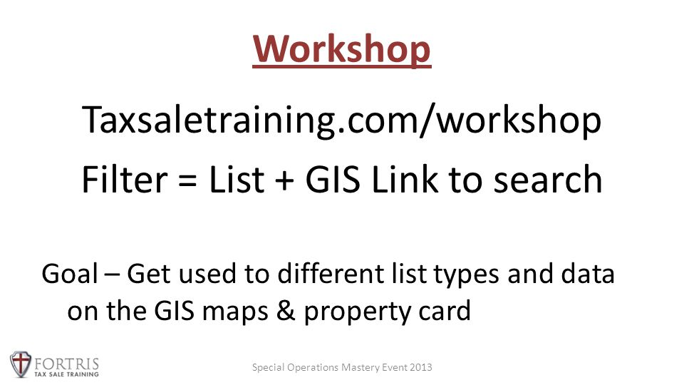 Workshop Taxsaletraining.com/workshop Filter = List + GIS Link to search Goal – Get used to different list types and data on the GIS maps & property card Special Operations Mastery Event 2013