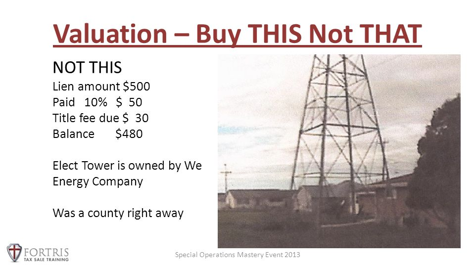 Valuation – Buy THIS Not THAT Special Operations Mastery Event 2013 NOT THIS Lien amount $500 Paid 10% $ 50 Title fee due $ 30 Balance $480 Elect Tower is owned by We Energy Company Was a county right away