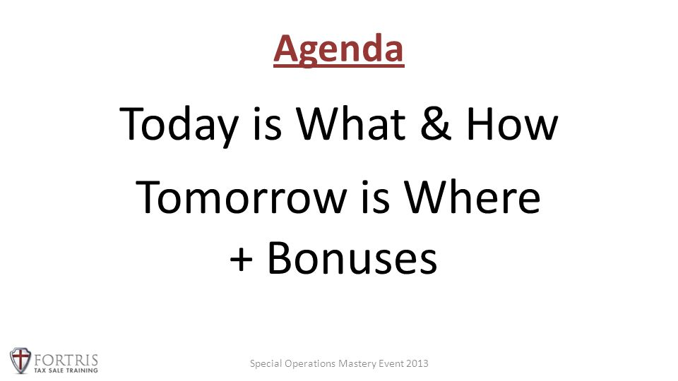 Agenda Today is What & How Tomorrow is Where + Bonuses Special Operations Mastery Event 2013