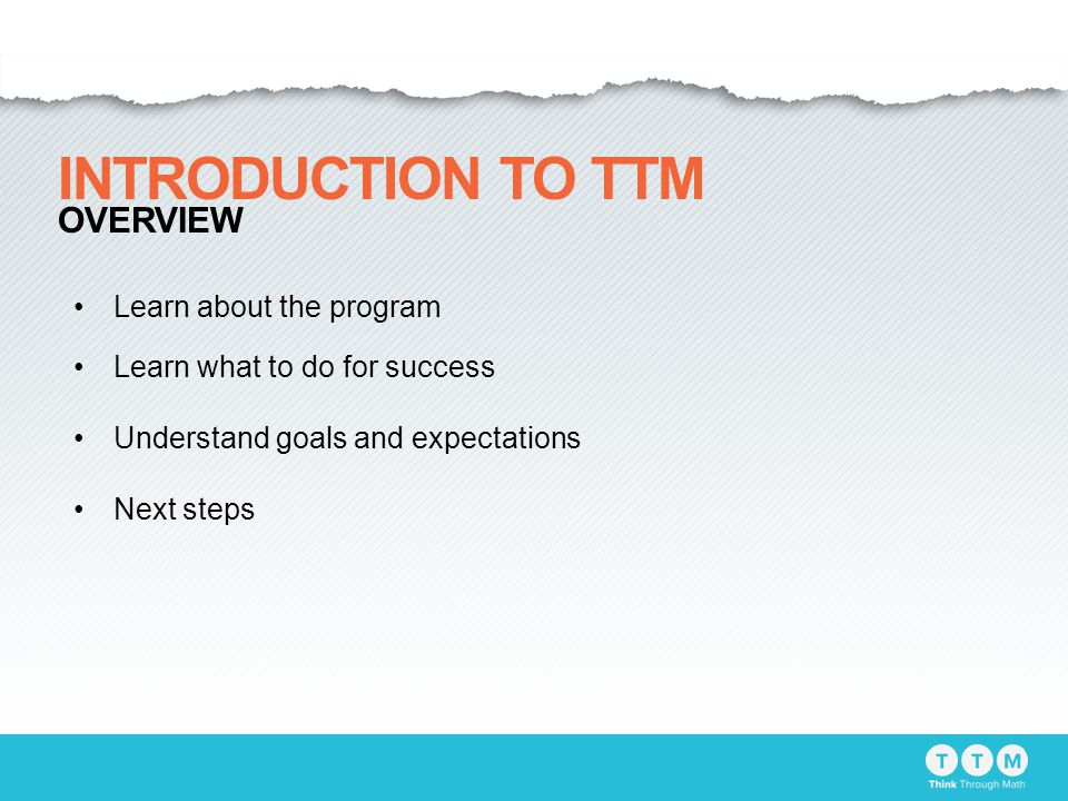 Learn about the program Learn what to do for success Understand goals and expectations Next steps INTRODUCTION TO TTM OVERVIEW