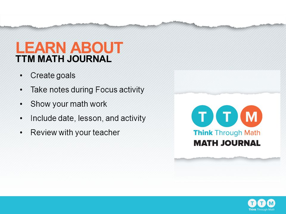 Create goals Take notes during Focus activity Show your math work Include date, lesson, and activity Review with your teacher LEARN ABOUT TTM MATH JOURNAL