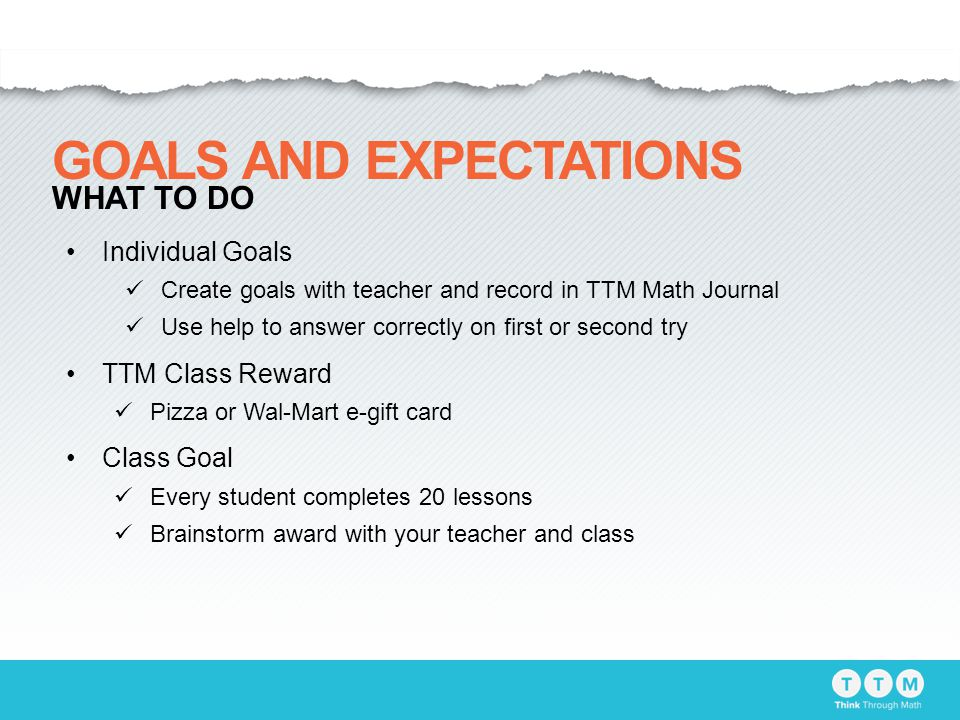 Individual Goals Create goals with teacher and record in TTM Math Journal Use help to answer correctly on first or second try TTM Class Reward Pizza or Wal-Mart e-gift card Class Goal Every student completes 20 lessons Brainstorm award with your teacher and class GOALS AND EXPECTATIONS WHAT TO DO