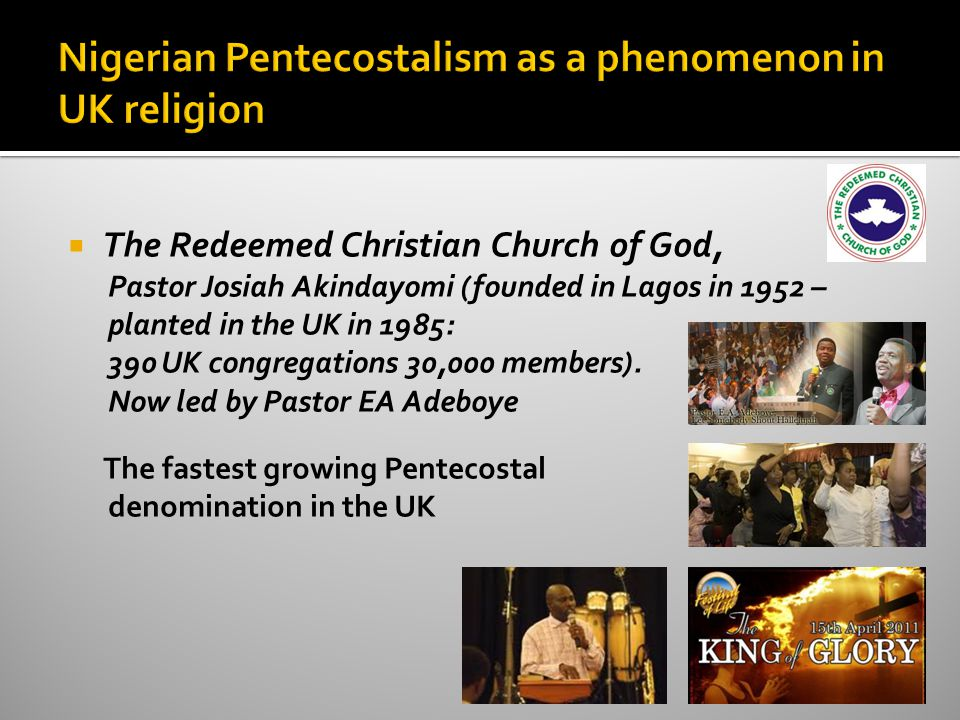  The Redeemed Christian Church of God, Pastor Josiah Akindayomi (founded in Lagos in 1952 – planted in the UK in 1985: 390 UK congregations 30,000 members).
