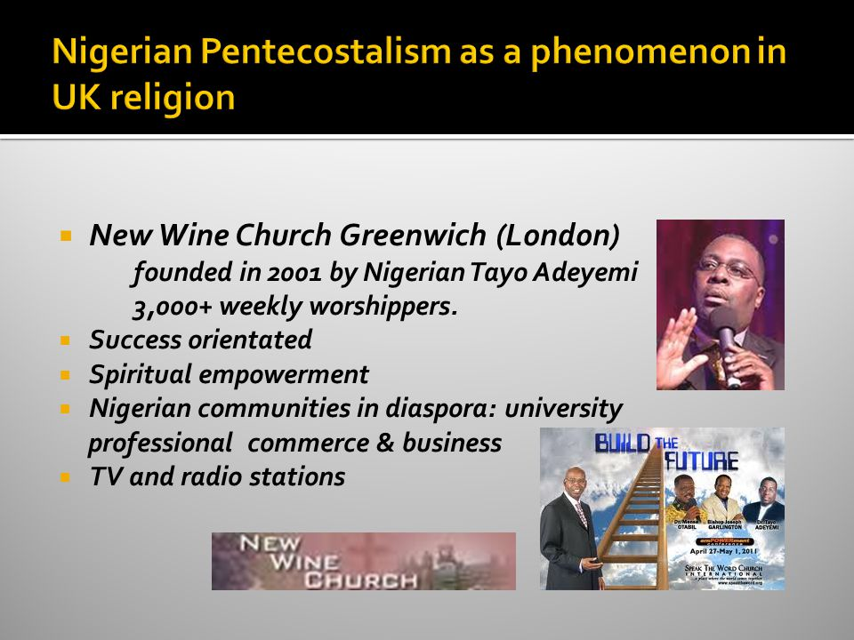  New Wine Church Greenwich (London) founded in 2001 by Nigerian Tayo Adeyemi 3,000+ weekly worshippers.  Success orientated  Spiritual empowerment