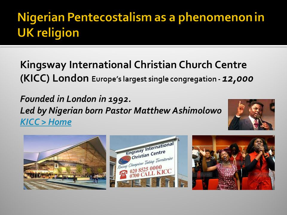 Kingsway International Christian Church Centre (KICC) London Europe's largest single congregation - 12,000 Founded in London in 1992.
