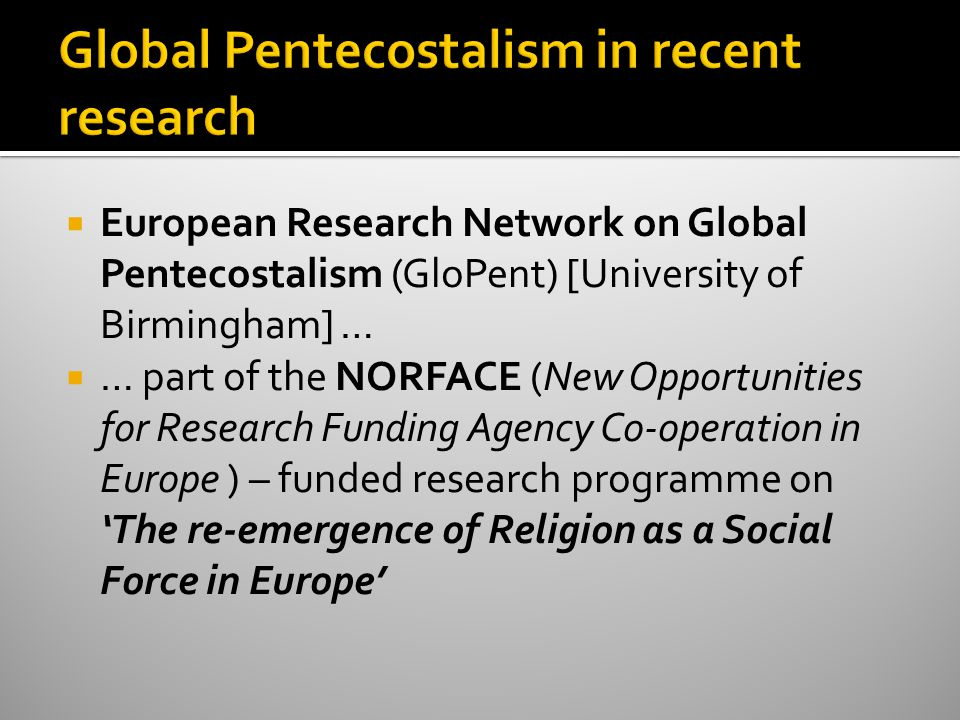  European Research Network on Global Pentecostalism (GloPent) [University of Birmingham] …  … part of the NORFACE (New Opportunities for Research Funding Agency Co-operation in Europe ) – funded research programme on 'The re-emergence of Religion as a Social Force in Europe'