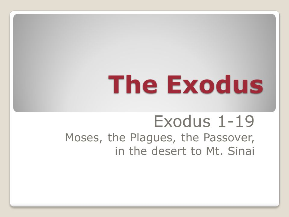 The Exodus Exodus 1-19 Moses, the Plagues, the Passover, in the desert to Mt. Sinai