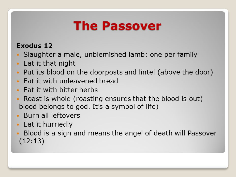 The Passover Exodus 12 Slaughter a male, unblemished lamb: one per family Eat it that night Put its blood on the doorposts and lintel (above the door) Eat it with unleavened bread Eat it with bitter herbs Roast is whole (roasting ensures that the blood is out) blood belongs to god.