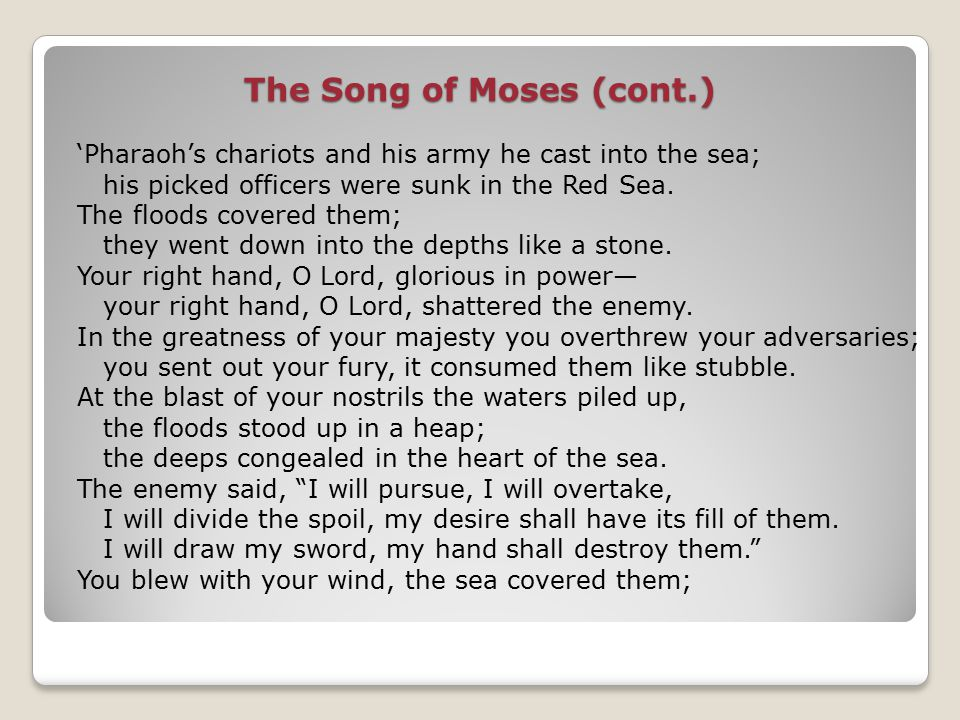 The Song of Moses (cont.) 'Pharaoh's chariots and his army he cast into the sea; his picked officers were sunk in the Red Sea.