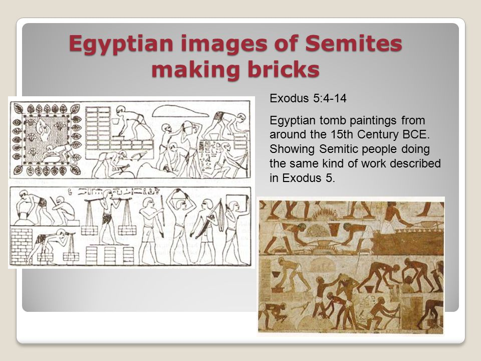 Egyptian images of Semites making bricks Exodus 5:4-14 Egyptian tomb paintings from around the 15th Century BCE.