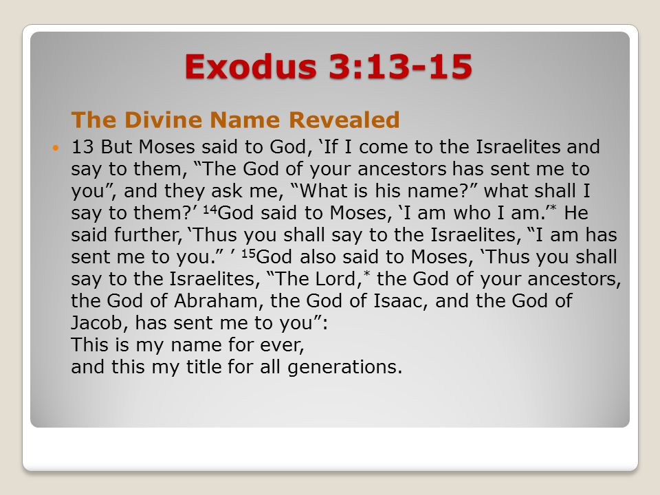 Exodus 3:13-15 The Divine Name Revealed 13 But Moses said to God, 'If I come to the Israelites and say to them, The God of your ancestors has sent me to you , and they ask me, What is his name what shall I say to them ' 14 God said to Moses, 'I am who I am.' * He said further, 'Thus you shall say to the Israelites, I am has sent me to you. ' 15 God also said to Moses, 'Thus you shall say to the Israelites, The Lord, * the God of your ancestors, the God of Abraham, the God of Isaac, and the God of Jacob, has sent me to you : This is my name for ever, and this my title for all generations.