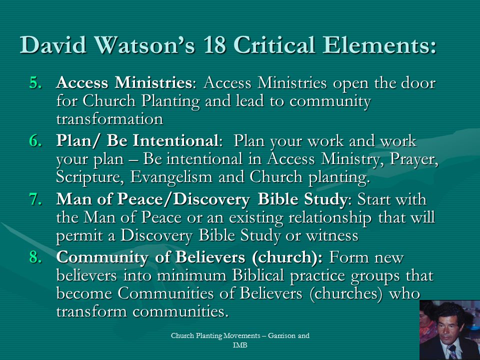 David Watson's 18 Critical Elements: 5.Access Ministries: Access Ministries open the door for Church Planting and lead to community transformation 6.Plan/ Be Intentional: Plan your work and work your plan – Be intentional in Access Ministry, Prayer, Scripture, Evangelism and Church planting.