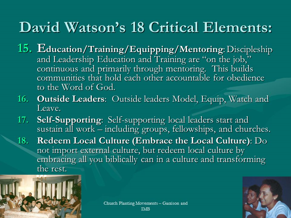 David Watson's 18 Critical Elements: 15.E ducation/Training/Equipping/Mentoring: Discipleship and Leadership Education and Training are on the job, continuous and primarily through mentoring.