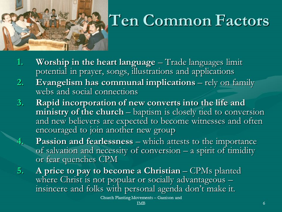 Ten Common Factors 1.Worship in the heart language – Trade languages limit potential in prayer, songs, illustrations and applications 2.Evangelism has communal implications – rely on family webs and social connections 3.Rapid incorporation of new converts into the life and ministry of the church – baptism is closely tied to conversion and new believers are expected to become witnesses and often encouraged to join another new group 4.Passion and fearlessness – which attests to the importance of salvation and necessity of conversion – a spirit of timidity or fear quenches CPM 5.A price to pay to become a Christian – CPMs planted where Christ is not popular or socially advantageous – insincere and folks with personal agenda don't make it.