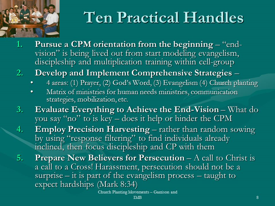 Ten Practical Handles 1.Pursue a CPM orientation from the beginning – end- vision is being lived out from start modeling evangelism, discipleship and multiplication training within cell-group 2.Develop and Implement Comprehensive Strategies – 4 areas: (1) Prayer, (2) God's Word, (3) Evangelism (4) Church planting4 areas: (1) Prayer, (2) God's Word, (3) Evangelism (4) Church planting Matrix of ministries for human needs ministries, communication strategies, mobilization, etc.Matrix of ministries for human needs ministries, communication strategies, mobilization, etc.