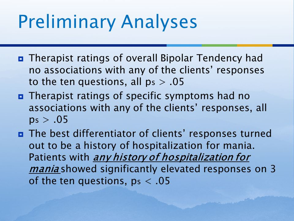 Preliminary Analyses  Therapist ratings of overall Bipolar Tendency had no associations with any of the clients' responses to the ten questions, all p s >.05  Therapist ratings of specific symptoms had no associations with any of the clients' responses, all p s >.05  The best differentiator of clients' responses turned out to be a history of hospitalization for mania.