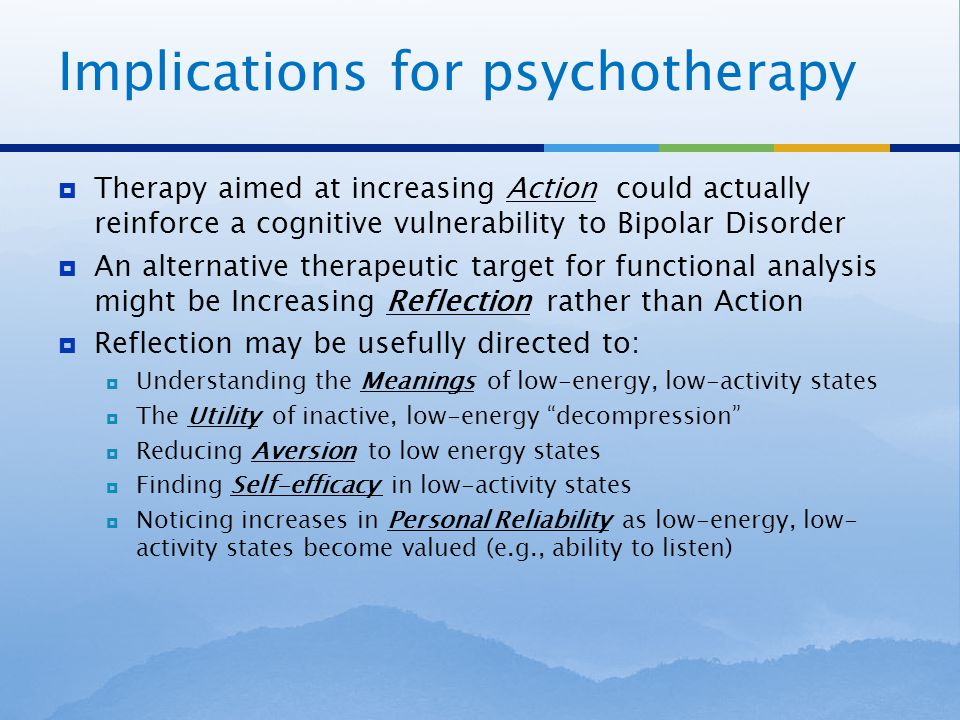 Implications for psychotherapy  Therapy aimed at increasing Action could actually reinforce a cognitive vulnerability to Bipolar Disorder  An alternative therapeutic target for functional analysis might be Increasing Reflection rather than Action  Reflection may be usefully directed to:  Understanding the Meanings of low-energy, low-activity states  The Utility of inactive, low-energy decompression  Reducing Aversion to low energy states  Finding Self-efficacy in low-activity states  Noticing increases in Personal Reliability as low-energy, low- activity states become valued (e.g., ability to listen)