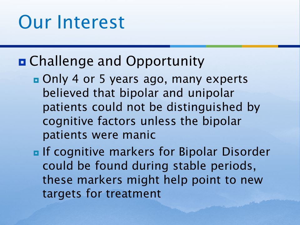 Quasi-experimental design  Specific aims  We theorized that there are stable cognitive factors in bipolar patients that are identifiable during euthymic states  We hoped to find significant differences in the levels of some of these factors when comparing bipolar patients to a mixed clinical sample and to a sample of unipolar depressed patients.