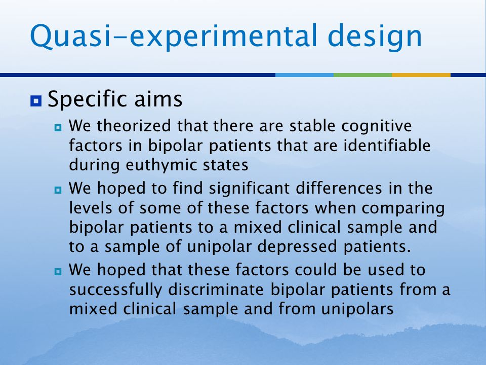 Quasi-experimental design  Specific aims  We theorized that there are stable cognitive factors in bipolar patients that are identifiable during euthymic states  We hoped to find significant differences in the levels of some of these factors when comparing bipolar patients to a mixed clinical sample and to a sample of unipolar depressed patients.