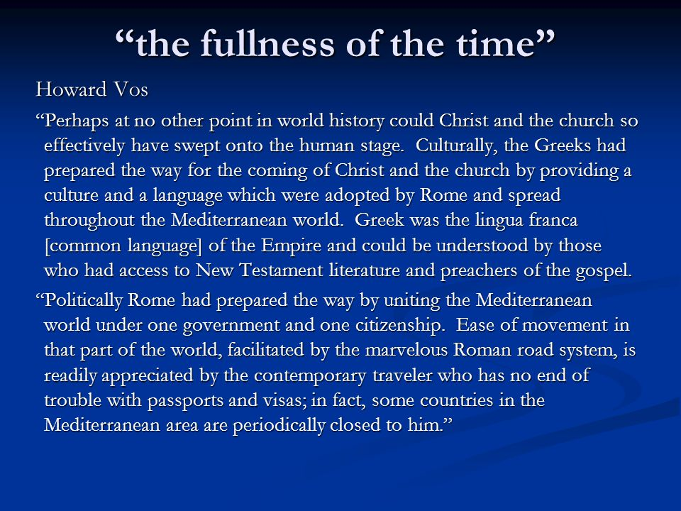 the fullness of the time Howard Vos (cont) Religiously the Jews had made preparation by their preaching of monotheism in some one hundred fifty synagogues located throughout the Empire and by their anticipation of a Messiah who would solve the world's problems.