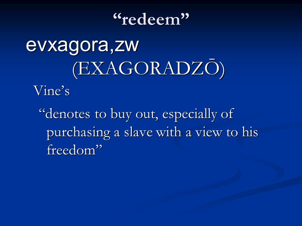 redeem evxagora,zw (EXAGORADZŌ) Vine's denotes to buy out, especially of purchasing a slave with a view to his freedom