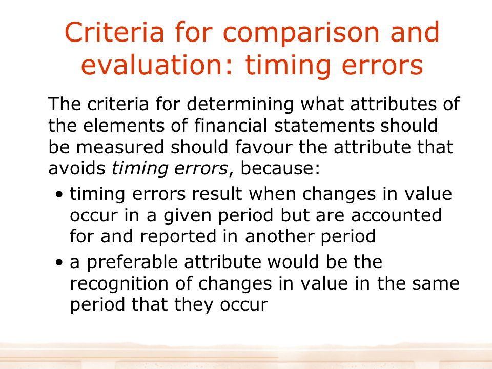 Criteria for comparison and evaluation: timing errors The criteria for determining what attributes of the elements of financial statements should be measured should favour the attribute that avoids timing errors, because: timing errors result when changes in value occur in a given period but are accounted for and reported in another period a preferable attribute would be the recognition of changes in value in the same period that they occur
