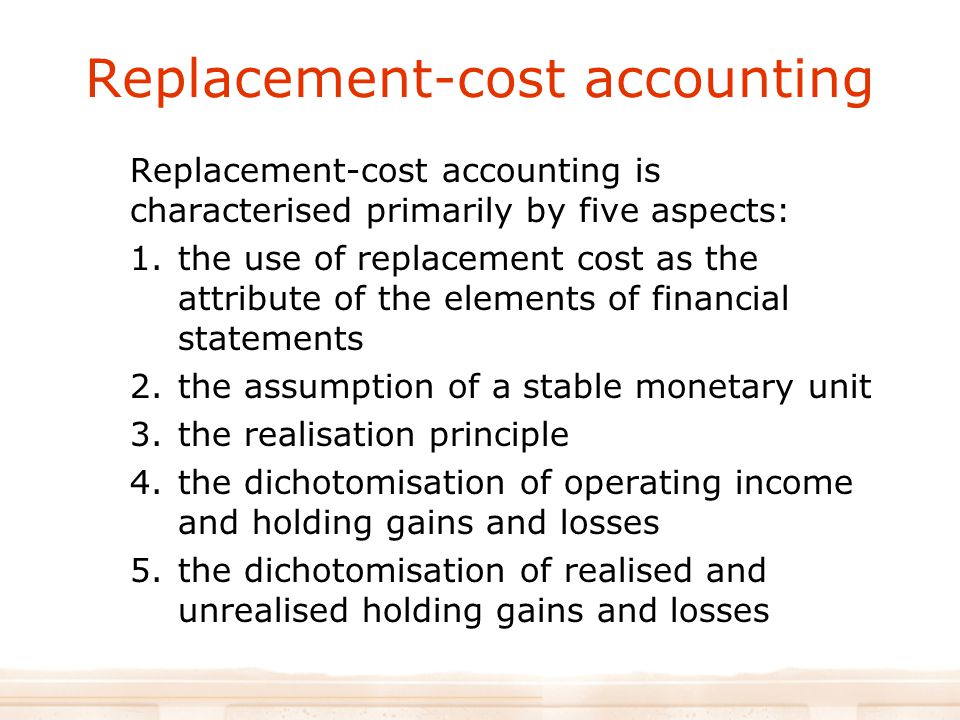 Replacement-cost accounting Replacement-cost accounting is characterised primarily by five aspects: 1.the use of replacement cost as the attribute of the elements of financial statements 2.the assumption of a stable monetary unit 3.the realisation principle 4.the dichotomisation of operating income and holding gains and losses 5.the dichotomisation of realised and unrealised holding gains and losses