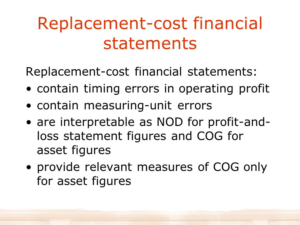 Replacement-cost financial statements Replacement-cost financial statements: contain timing errors in operating profit contain measuring-unit errors are interpretable as NOD for profit-and- loss statement figures and COG for asset figures provide relevant measures of COG only for asset figures
