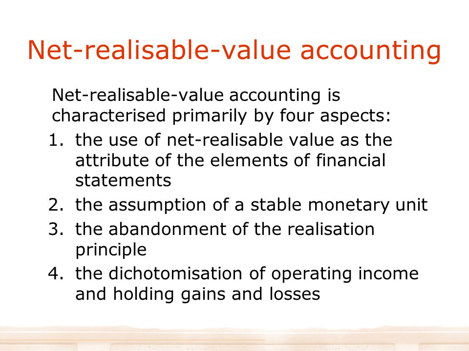Net-realisable-value accounting Net-realisable-value accounting is characterised primarily by four aspects: 1.the use of net-realisable value as the attribute of the elements of financial statements 2.the assumption of a stable monetary unit 3.the abandonment of the realisation principle 4.the dichotomisation of operating income and holding gains and losses