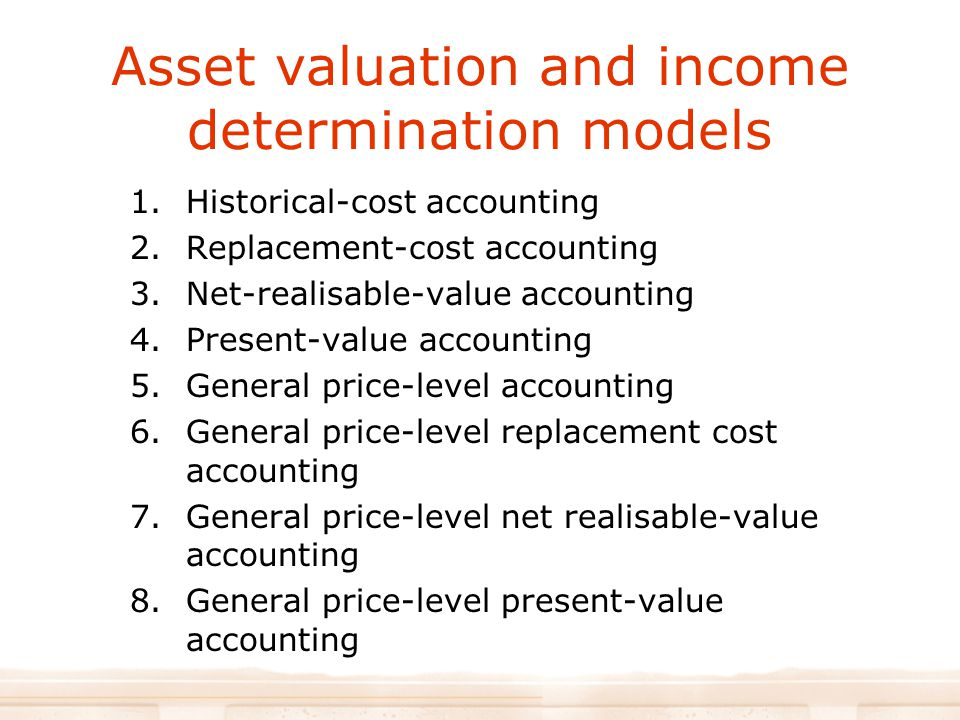 Asset valuation and income determination models 1.Historical-cost accounting 2.Replacement-cost accounting 3.Net-realisable-value accounting 4.Present-value accounting 5.General price-level accounting 6.General price-level replacement cost accounting 7.General price-level net realisable-value accounting 8.General price-level present-value accounting