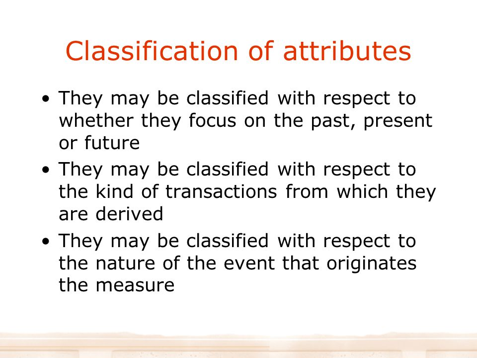 Classification of attributes They may be classified with respect to whether they focus on the past, present or future They may be classified with respect to the kind of transactions from which they are derived They may be classified with respect to the nature of the event that originates the measure