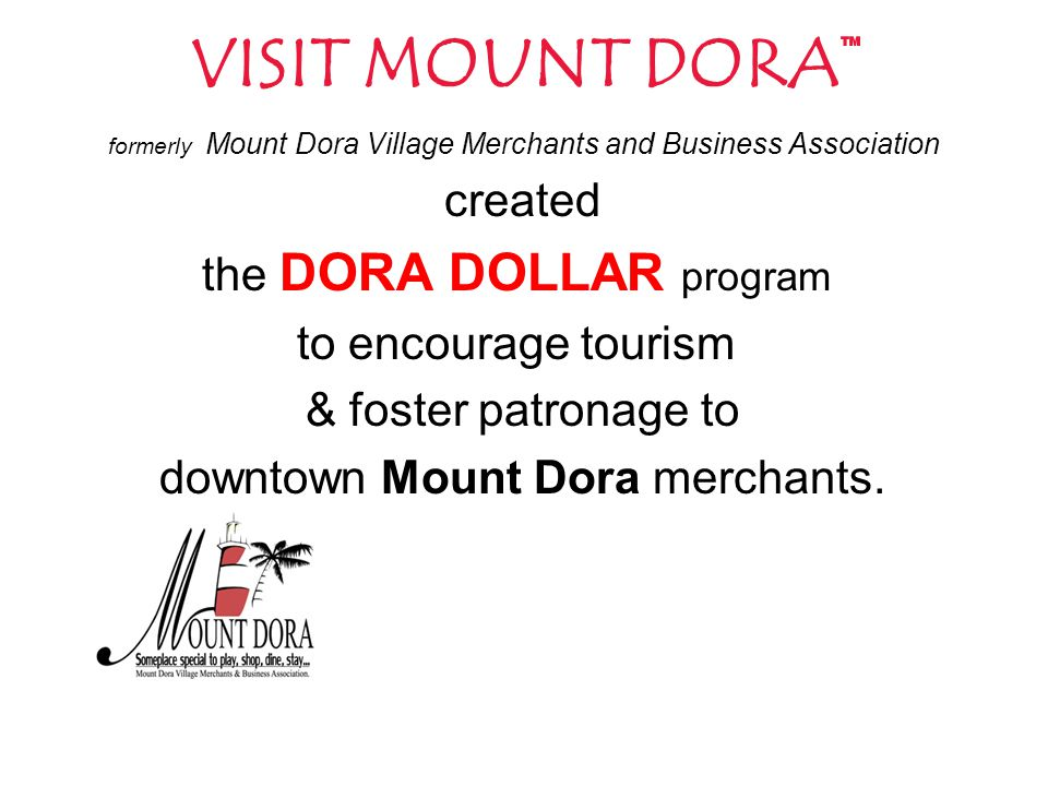 VISIT MOUNT DORA™ formerly Mount Dora Village Merchants and Business Association created the DORA DOLLAR program to encourage tourism & foster patronage to downtown Mount Dora merchants.