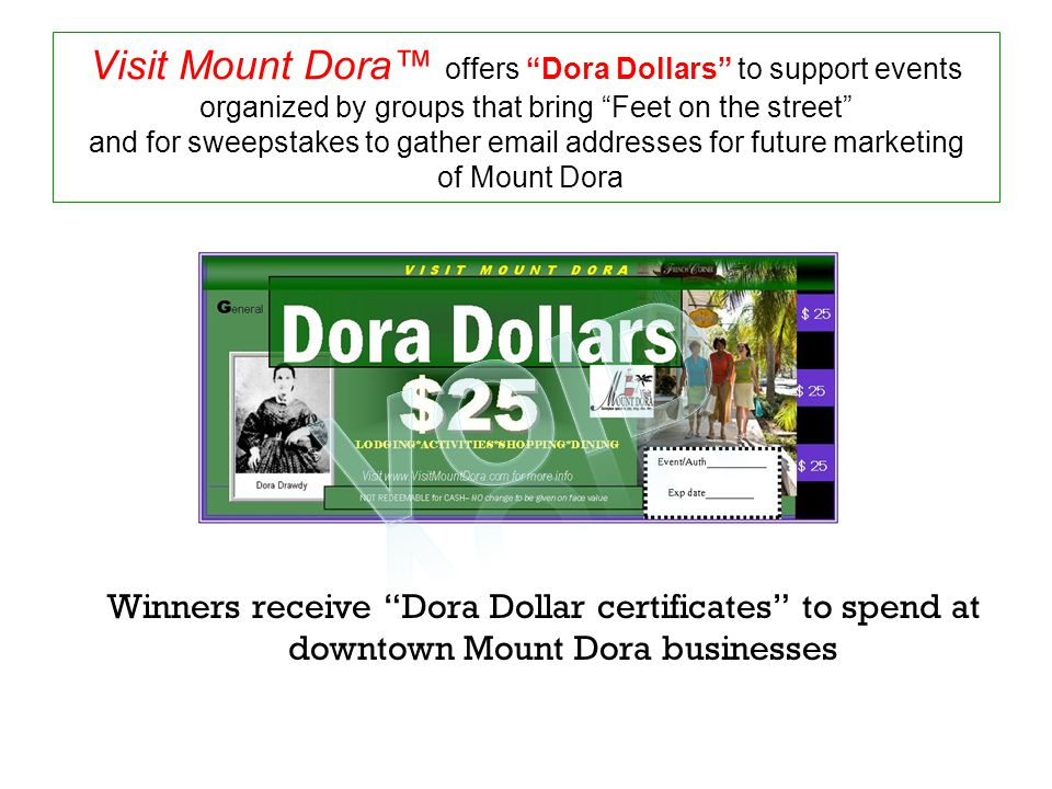 Visit Mount Dora™ offers Dora Dollars to support events organized by groups that bring Feet on the street and for sweepstakes to gather email addresses for future marketing of Mount Dora Winners receive Dora Dollar certificates to spend at downtown Mount Dora businesses
