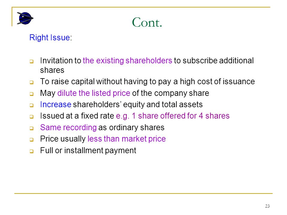 23 Right Issue:  Invitation to the existing shareholders to subscribe additional shares  To raise capital without having to pay a high cost of issua