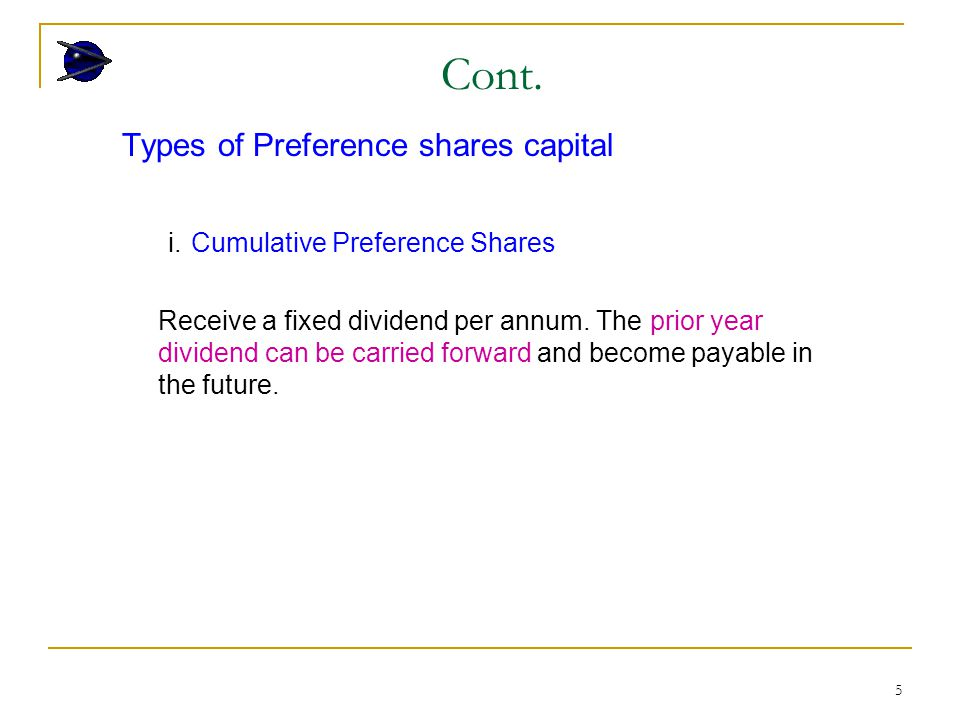 5 Types of Preference shares capital i. Cumulative Preference Shares Receive a fixed dividend per annum. The prior year dividend can be carried forwar