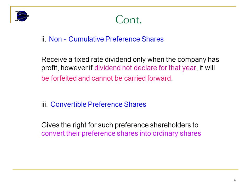 6 ii. Non - Cumulative Preference Shares Receive a fixed rate dividend only when the company has profit, however if dividend not declare for that year