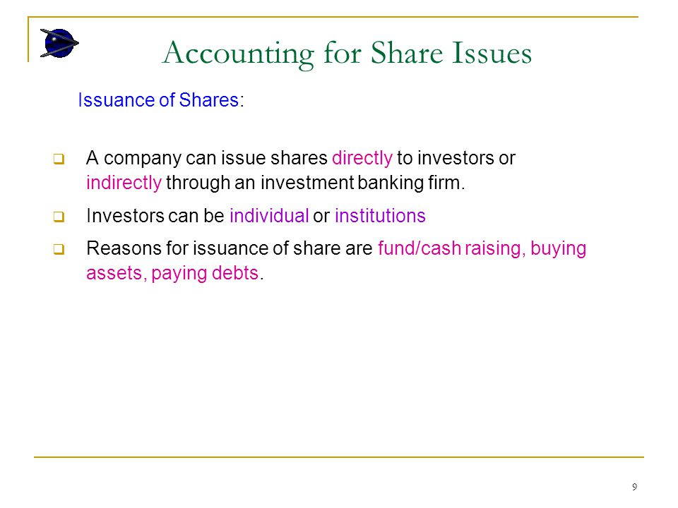 9 Issuance of Shares:  A company can issue shares directly to investors or indirectly through an investment banking firm.  Investors can be individu