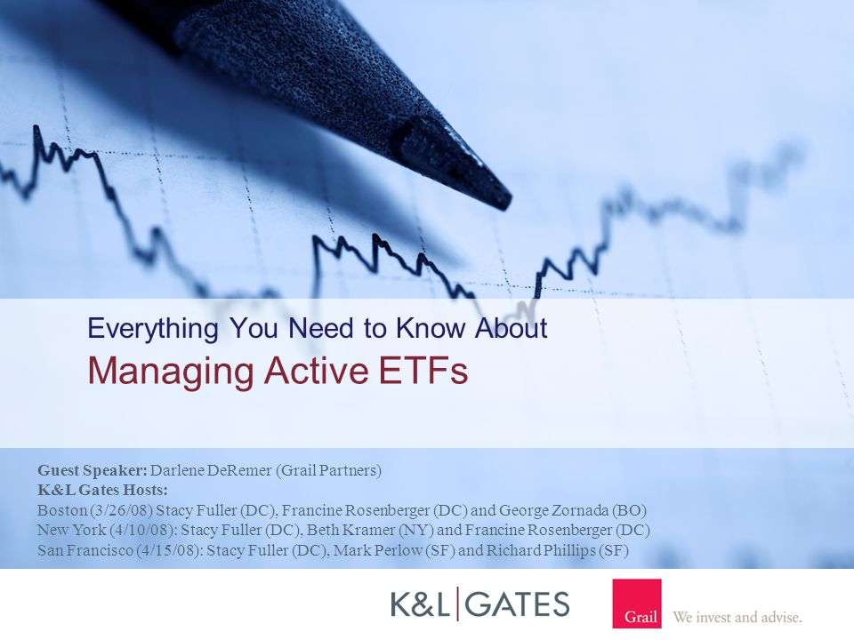 Managing Active ETFs Everything You Need to Know About Guest Speaker: Darlene DeRemer (Grail Partners) K&L Gates Hosts: Boston (3/26/08) Stacy Fuller (DC), Francine Rosenberger (DC) and George Zornada (BO) New York (4/10/08): Stacy Fuller (DC), Beth Kramer (NY) and Francine Rosenberger (DC) San Francisco (4/15/08): Stacy Fuller (DC), Mark Perlow (SF) and Richard Phillips (SF)