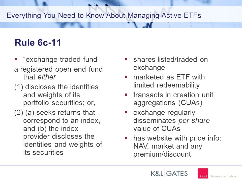 Everything You Need to Know About Managing Active ETFs Rule 6c-11  exchange-traded fund - a registered open-end fund that either (1) discloses the identities and weights of its portfolio securities; or, (2) (a) seeks returns that correspond to an index, and (b) the index provider discloses the identities and weights of its securities  shares listed/traded on exchange  marketed as ETF with limited redeemability  transacts in creation unit aggregations (CUAs)  exchange regularly disseminates per share value of CUAs  has website with price info: NAV, market and any premium/discount