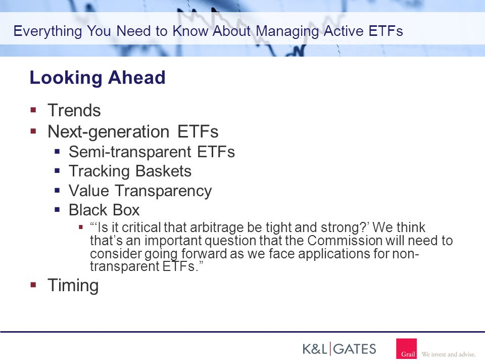 Everything You Need to Know About Managing Active ETFs Looking Ahead  Trends  Next-generation ETFs  Semi-transparent ETFs  Tracking Baskets  Value Transparency  Black Box  'Is it critical that arbitrage be tight and strong ' We think that's an important question that the Commission will need to consider going forward as we face applications for non- transparent ETFs.  Timing